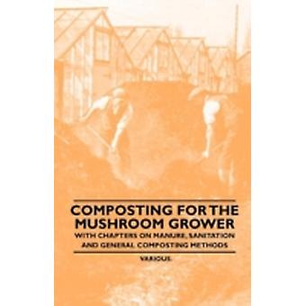 Composting for the Mushroom Grower  With Chapters on Manure Sanitation and General Composting Methods by Various