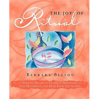 The Joy of Ritual Spiritual Recipies to Celebrate Milestones Ease Transitions and Make Every Day Sacred by Biziou & Barbara