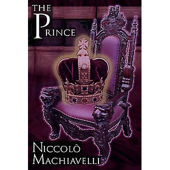 The Prince Niccolo Machiavellis Classic Study in Leadership Rising to Power and Maintaining Authority Originally Titled de PR by Machiavelli & Niccolo