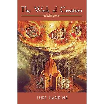 The Work of Creation Selected Prose by Hankins & Luke