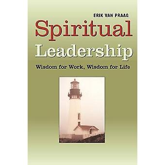 Spiritual Leadership Wisdom for Work Wisdom for Life by Van Praag & Erik