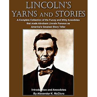Lincolns Yarns and Stories A Complete Collection of the Funny and Witty Anecdotes  that made Abraham Lincoln Famous as Americas Greatest Story Teller by McClure & Alexander K.