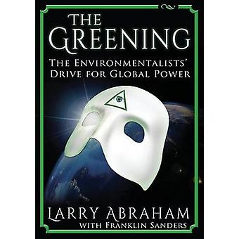 The Greening The Environmentalists Drive for Global Power by Abraham & Larry