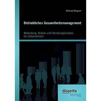 Betriebliches Gesundheitsmanagement Bedeutung Nutzen und Handlungsanstze fr Unternehmen by Degner & Michael