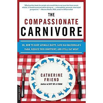 The Compassionate Carnivore Or How to Keep Animals Happy Save Old Macdonalds Farm Reduce Your Hoofprint and Still Eat Meat by Friend & Catherine