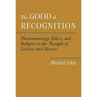 The Good of Recognition - Phenomenology - Ethics - and Religion in the