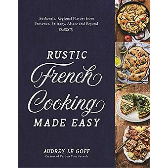 Rustic French Cooking Made Easy - Authentic - Regional Flavors from Pr