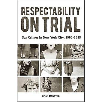 Respectability on Trial - Sex Crimes in New York City - 1900-1918 by B