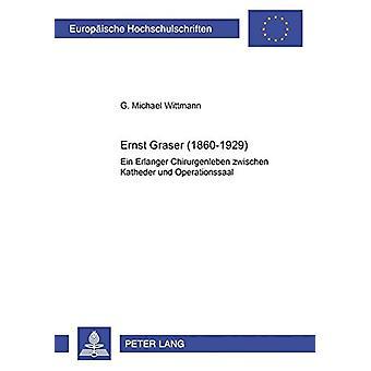 Ernst Graser (1860-1929) - Ein Erlanger Chirurgenleben Zwischen Kathed
