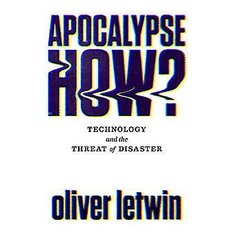 Apocalypse How? - Technology and the Threat of Disaster by Oliver Letw