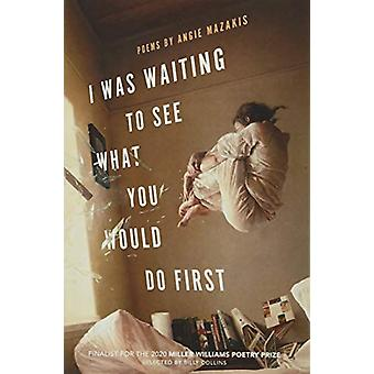 I Was Waiting to See What You Would Do First - Poems by Angie Mazakis