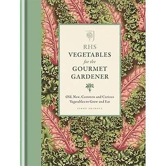 RHS Vegetables for the Gourmet Gardener: Old, new, common and curious vegetables to grow and eat (Rhs Gourmet...