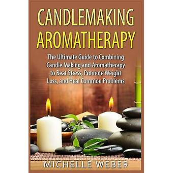 Candlemaking Aromatherapy - The Ultimate Guide to Combining Candle Mak