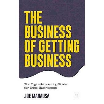 The Business of Getting Business The Digital Marketing Guide for Small Businesses