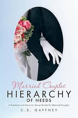 Married Couples Hierarchy of Needs A Practical and Common Sense Guide for Married Couples by Gaffney & C. S.