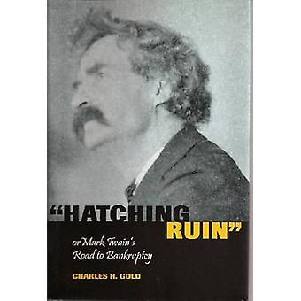 Hatching Ruin - or Mark Twain's Road to Bankruptcy by Charles H. Gold
