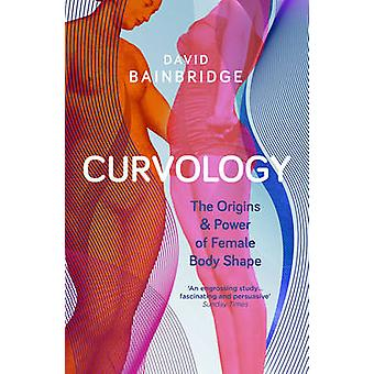Curvology - The Origins and Power of Female Body Shape by David Bainbr
