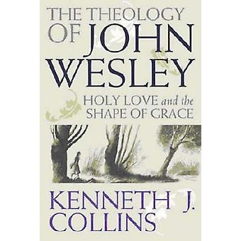 The Theology of John Wesley - Holy Love and the Shape of Grace by Kenn
