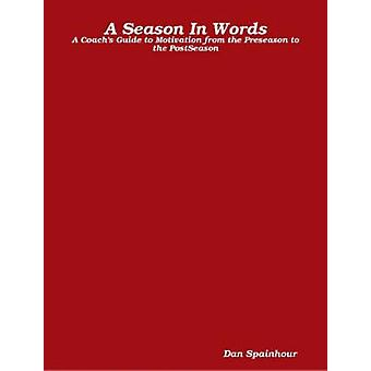 A Season In Words A Coachs Guide to Motivation from the Preseason to the PostSeason by Dan & Spainhour