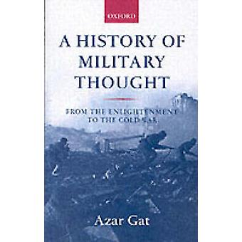 A History of Military Thought  From the Enlightenment to the Cold War by Azar Gat