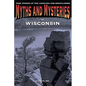 Myths and Mysteries of Wisconsin True Stories Of The Unsolved And Unexplained First Edition by Bie