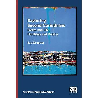 Exploring Second Corinthians Death and Life Hardship and Rivalry by Oropeza & B. J.
