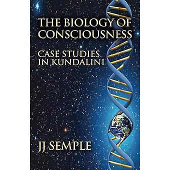 The Biology of Consciousness Case Studies in Kundalini by Semple & JJ