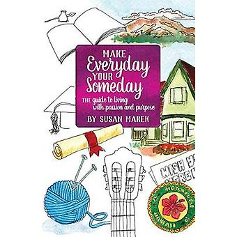 Make Everyday your Someday The Guide to Living with Passion and Purpose by Marek & Susan Rose