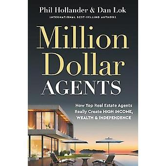 Million Dollar Agents How Top Real Estate Agents Really Create HIGH INCOME WEALTH  INDEPENDENCE by Hollander & Phil