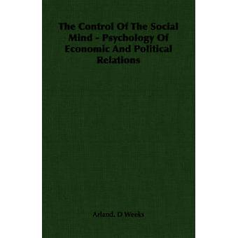 The Control Of The Social Mind  Psychology Of Economic And Political Relations by Weeks & Arland. D