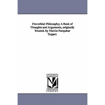 Proverbial Philosophy A Book of Thoughts and Arguments Originally Treated. by Martin Farquhar Tupper. by Tupper & Martin Farquhar