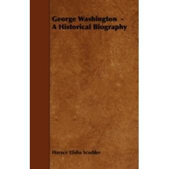 George Washington   A Historical Biography by Scudder & Horace Elisha