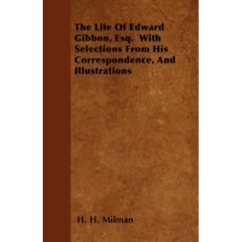 The Life Of Edward Gibbon Esq.  With Selections From His Correspondence And Illustrations by Milman & H. H.