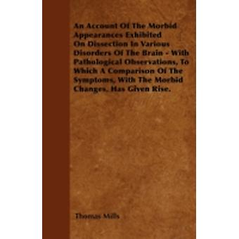 An Account Of The Morbid Appearances Exhibited On Dissection In Various Disorders Of The Brain  With Pathological Observations To Which A Comparison Of The Symptoms With The Morbid Changes Has Giv by Mills & Thomas