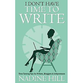 I Dont Have Time To Write  Time Taming Tips for Writers Bloggers  Infopreneurs by Hill & Nadine