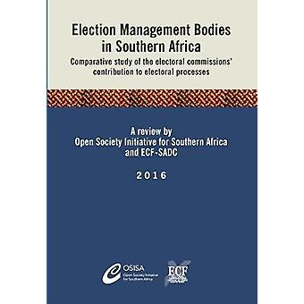 Election Management Bodies in Southern Africa Comparative study of the electoral commissions contribution to electoral processes by OSISA