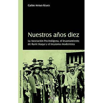 Nuestros Aqos Diez. La Asociacion ProIndigena El Levantamiento de Rumi Maqui y El Incaismo Modernista by Arroyo Reyes & Carlos Eduardo