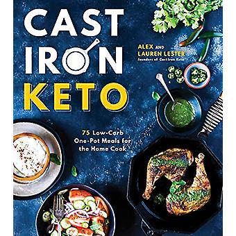 Cast Iron Keto - 75 Low-Carb One Pot Meals for the Home Cook by Alex L