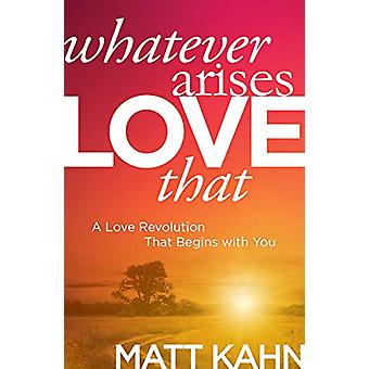 Whatever Arises - Love That - A Love Revolution That Begins with You b