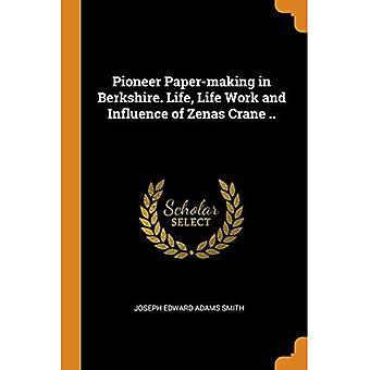 Pioneer Paper-Making in Berkshire. Life, Life Work and Influence of Zenas Crane ..