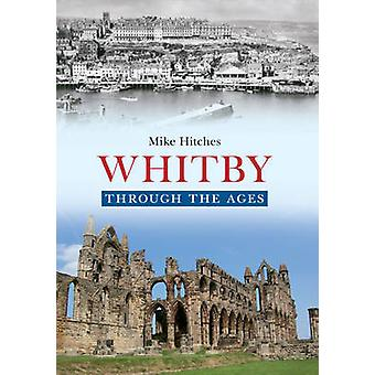 Whitby Through the Ages by Mike Hitches - 9781445621715 Book