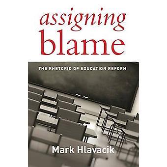 Assigning Blame - The Rhetoric of Education Reform by Mark Hlavacik -