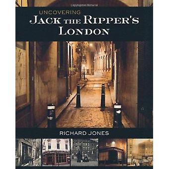 Uncovering Jack the Ripper's London (New edition) by Richard Jones -