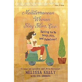 Mediterranean Women Stay Slim Too Eating to Be Sexy Fit and Fabulous by Kelly & Melissa