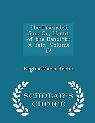 The Discarded Son Or Haunt of the Banditti A Tale Volume IV  Scholars Choice Edition by Roche & Regina Maria