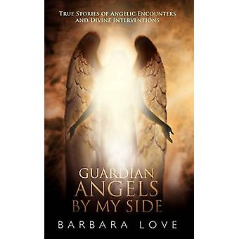 Guardian Angels by My Side True Stories of Angelic Encounters and Divine Interventions by Love & Barbara
