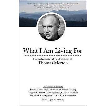 What I Am Living For - Lessons from the Life and Writings of Thomas Me