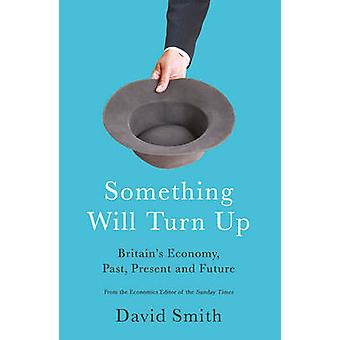 Something Will Turn Up - Britain's Economy - Past - Present and Future
