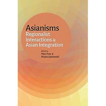 Asianisms - Regionalist Interactions and Asian Integration by Marc Fre