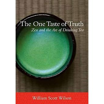 The One Taste of Truth - Zen and the Art of Drinking Tea by William Sc